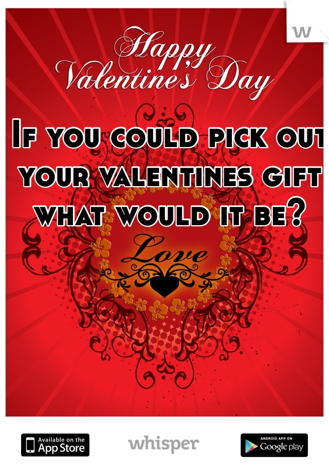 If you could pick out your valentines gift what would it be?