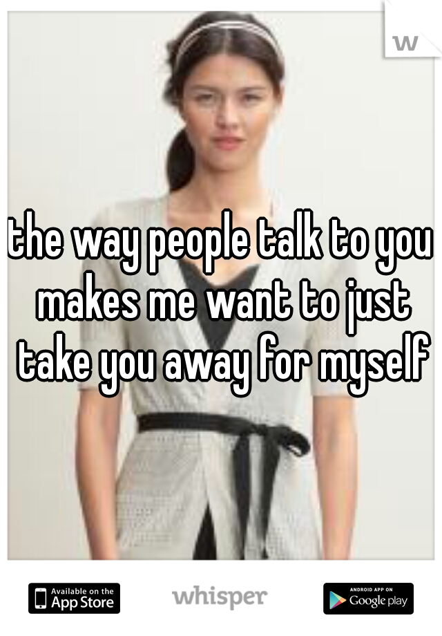 the way people talk to you makes me want to just take you away for myself