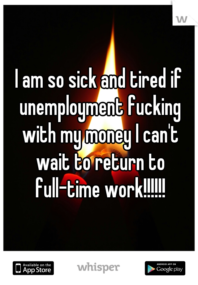 I am so sick and tired if unemployment fucking with my money I can't wait to return to full-time work!!!!!!