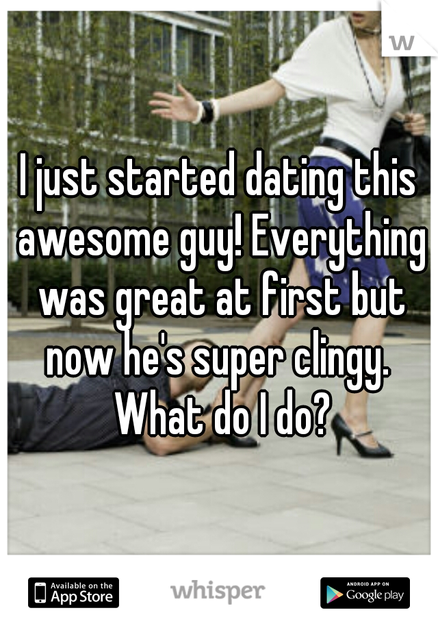 I just started dating this awesome guy! Everything was great at first but now he's super clingy.  What do I do?