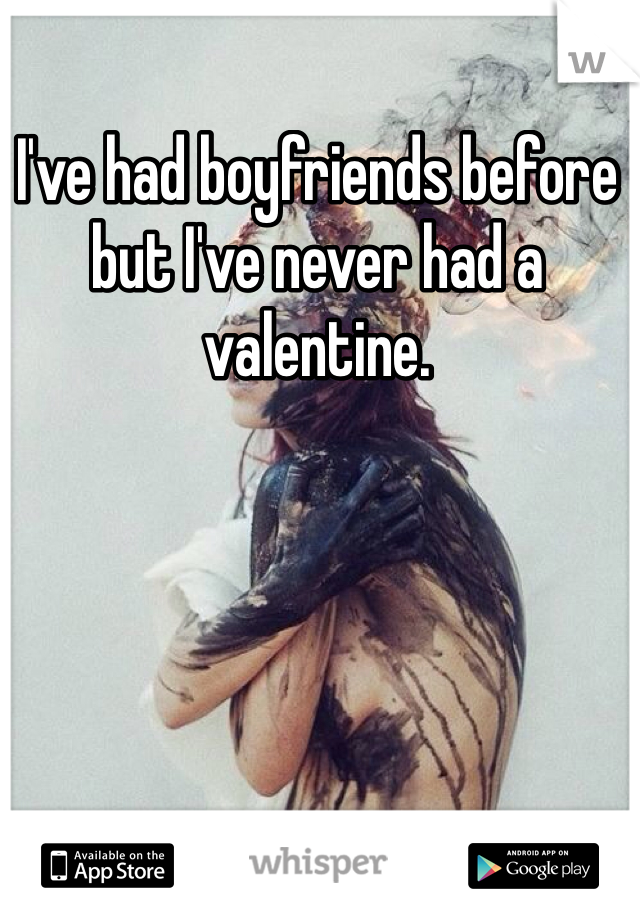 I've had boyfriends before but I've never had a valentine.