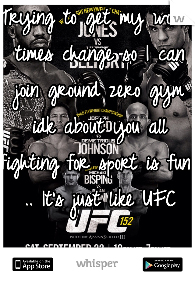 Trying to get my work times change so I can join ground zero gym idk about you all fighting for sport is fun .. It's just like UFC