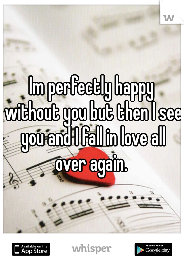 Im perfectly happy without you but then I see you and I fall in love all over again.
