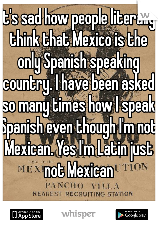 It's sad how people literally think that Mexico is the only Spanish speaking country. I have been asked so many times how I speak Spanish even though I'm not Mexican. Yes I'm Latin just not Mexican