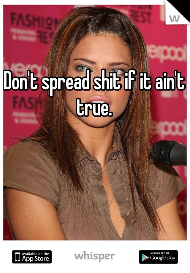 Don't spread shit if it ain't true.