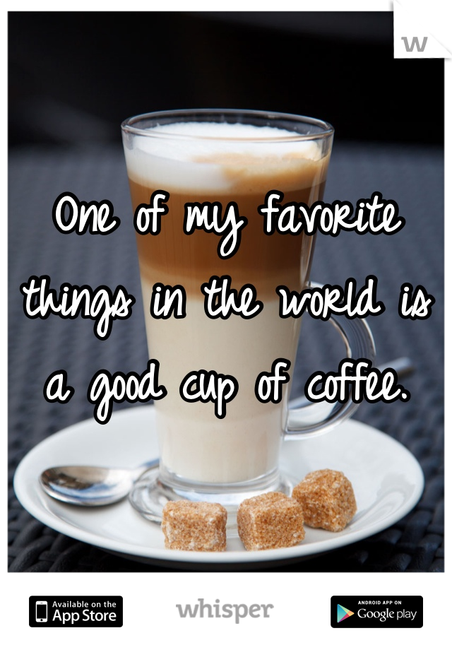 One of my favorite things in the world is a good cup of coffee.