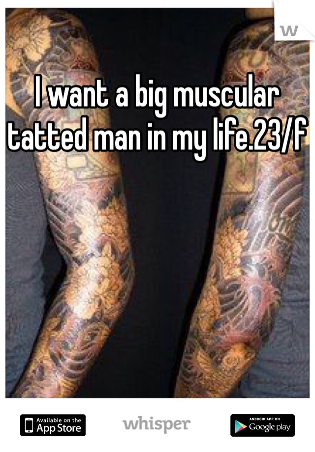 I want a big muscular tatted man in my life.23/f