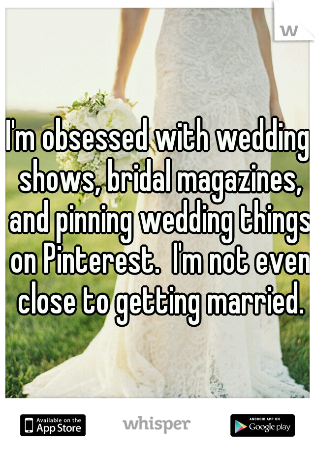 I'm obsessed with wedding shows, bridal magazines, and pinning wedding things on Pinterest.  I'm not even close to getting married.