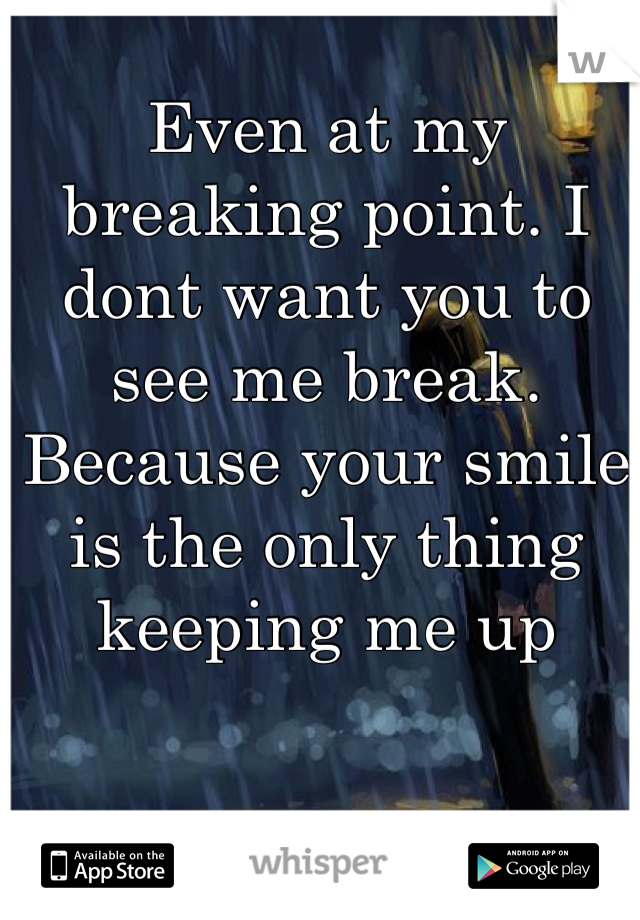 Even at my breaking point. I dont want you to see me break. Because your smile is the only thing keeping me up