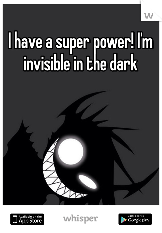 I have a super power! I'm invisible in the dark