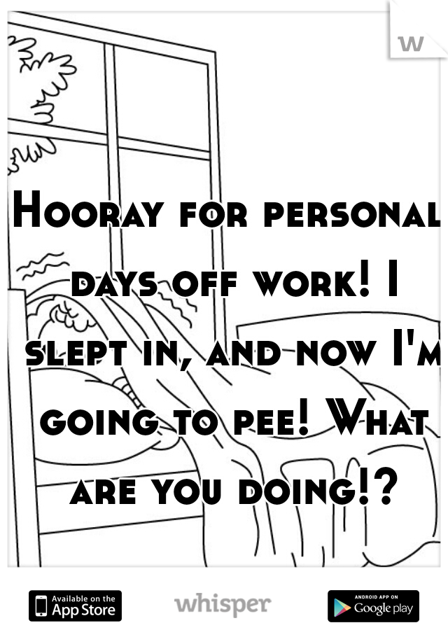 Hooray for personal days off work! I slept in, and now I'm going to pee! What are you doing!?