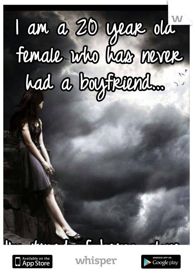 I am a 20 year old female who has never had a boyfriend...                                                           I'm tired of being alone.