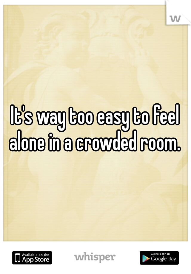 It's way too easy to feel alone in a crowded room.