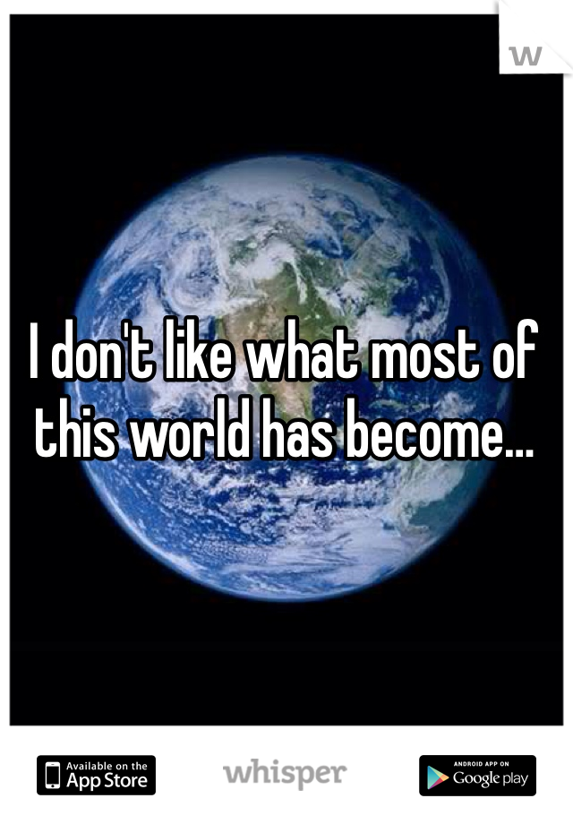 I don't like what most of this world has become…