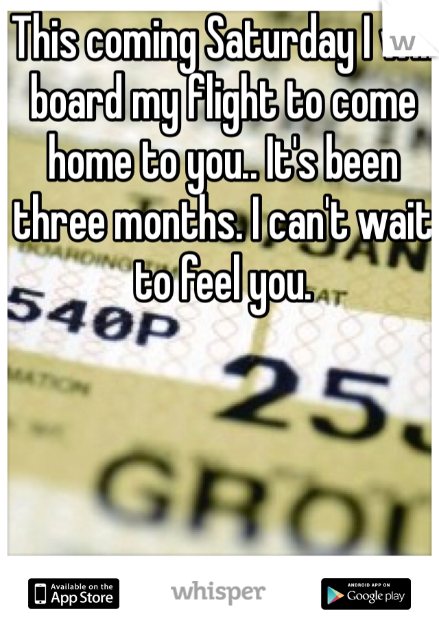 This coming Saturday I will board my flight to come home to you.. It's been three months. I can't wait to feel you.