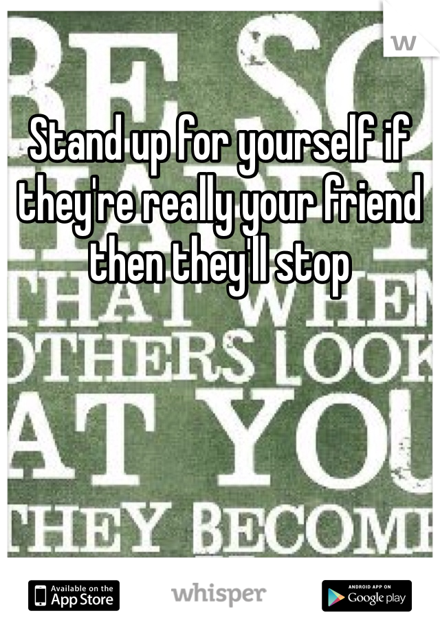 Stand up for yourself if they're really your friend then they'll stop