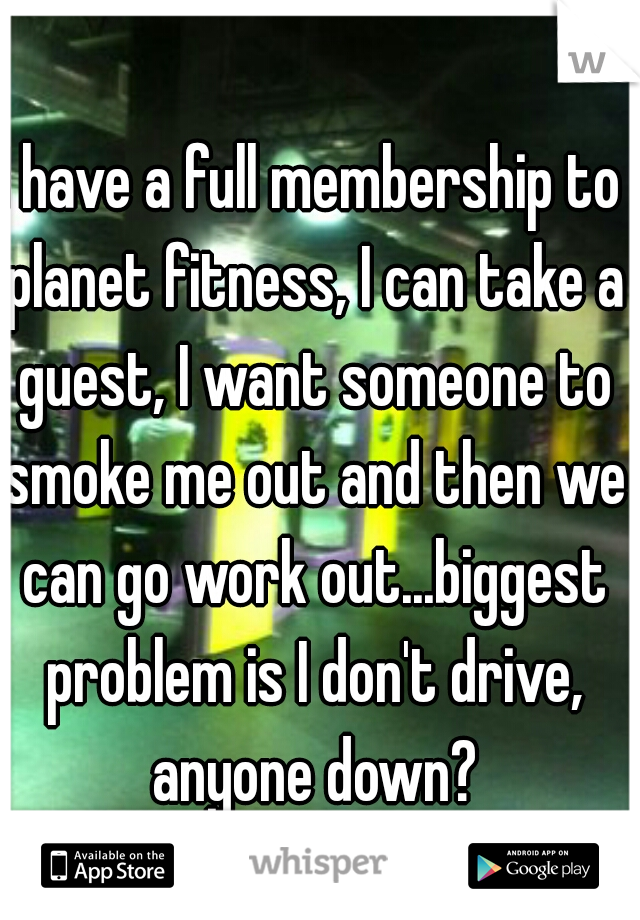 I have a full membership to planet fitness, I can take a guest, I want someone to smoke me out and then we can go work out...biggest problem is I don't drive, anyone down?