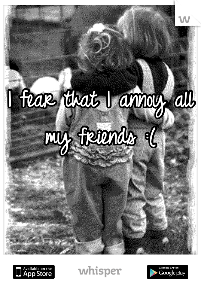 I fear that I annoy all my friends :(