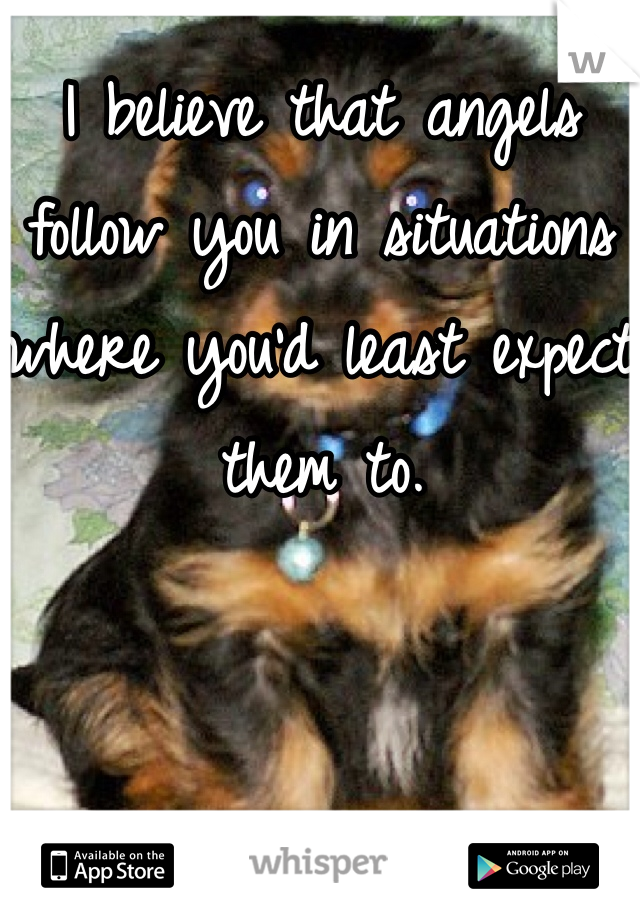 I believe that angels follow you in situations where you'd least expect them to.