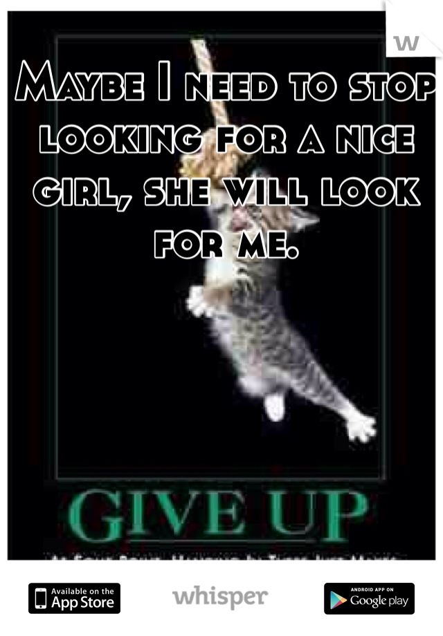 Maybe I need to stop looking for a nice girl, she will look for me.