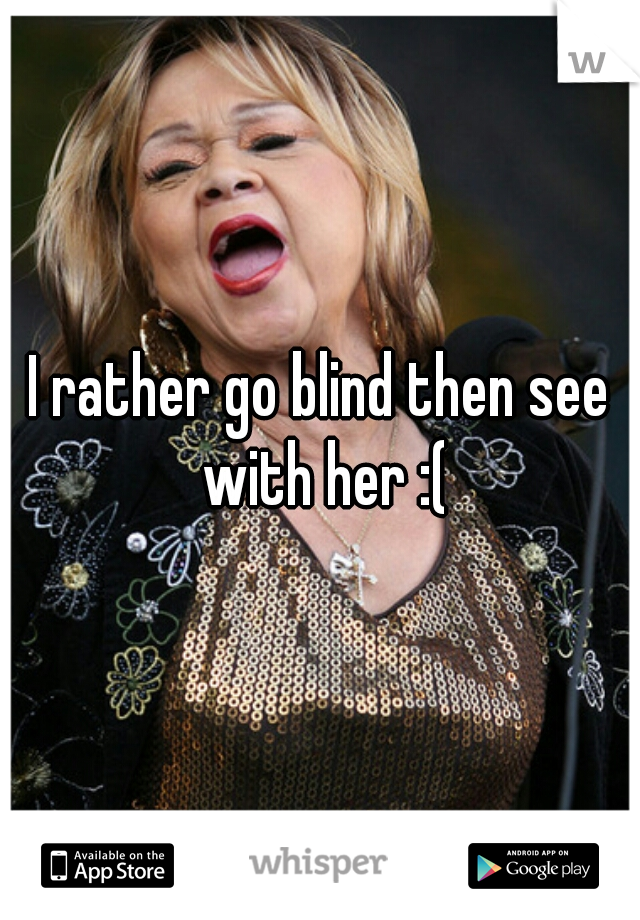 I rather go blind then see with her :(