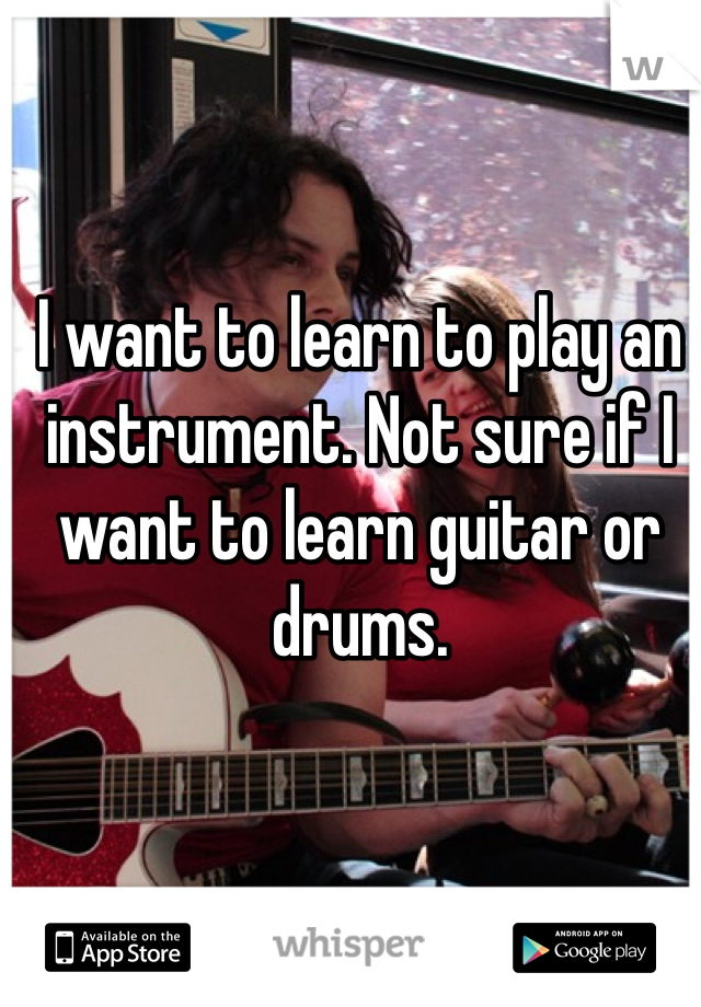 I want to learn to play an instrument. Not sure if I want to learn guitar or drums.