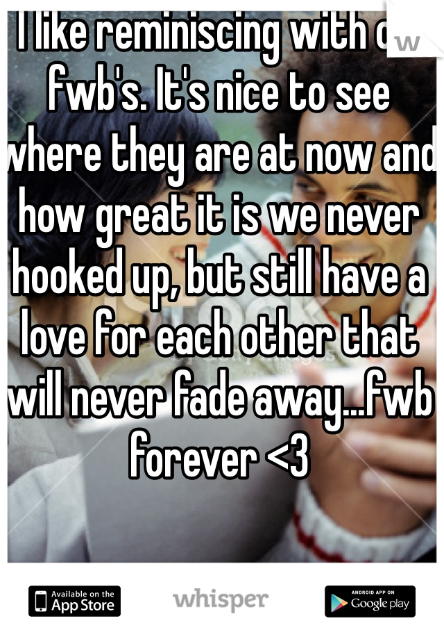I like reminiscing with old fwb's. It's nice to see where they are at now and how great it is we never hooked up, but still have a love for each other that will never fade away...fwb forever <3