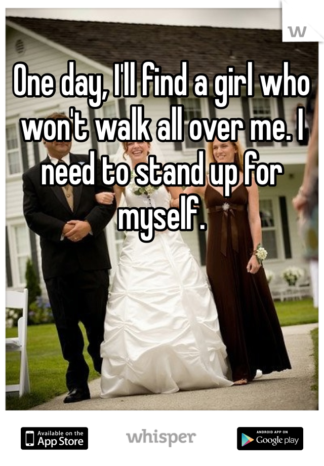 One day, I'll find a girl who won't walk all over me. I need to stand up for myself.
