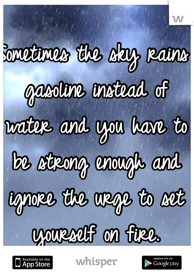Sometimes the sky rains gasoline instead of water and you have to be strong enough and ignore the urge to set yourself on fire.