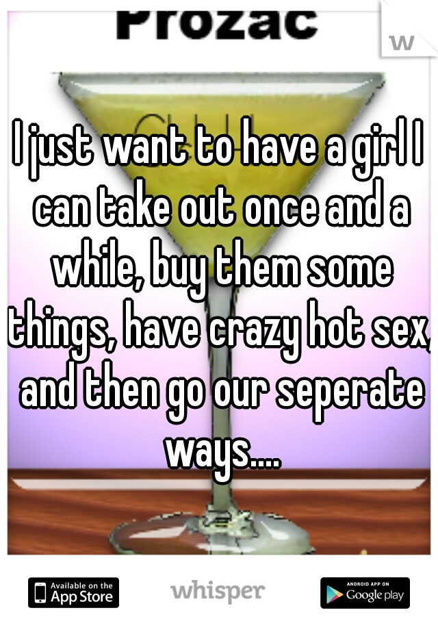 I just want to have a girl I can take out once and a while, buy them some things, have crazy hot sex, and then go our seperate ways....