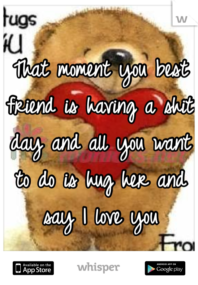 That moment you best friend is having a shit day and all you want to do is hug her and say I love you