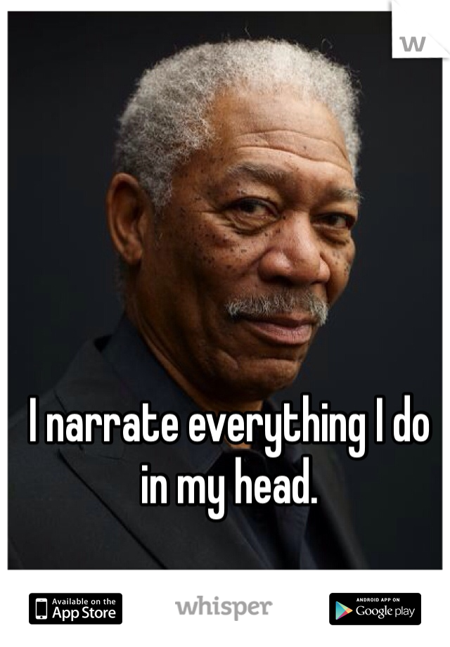 I narrate everything I do in my head.
