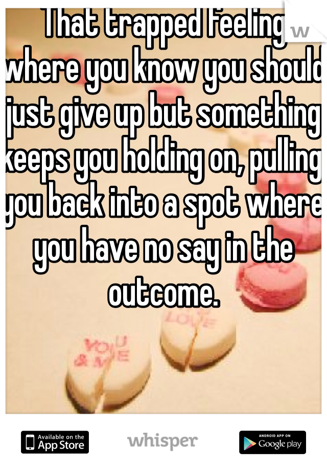 That trapped feeling where you know you should just give up but something keeps you holding on, pulling you back into a spot where you have no say in the outcome.