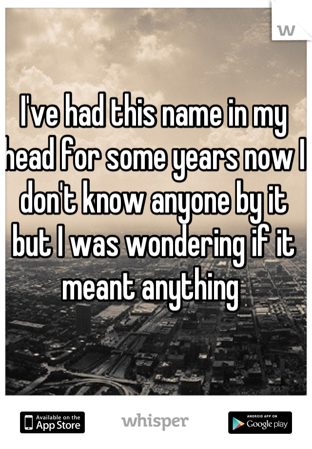 I've had this name in my head for some years now I don't know anyone by it but I was wondering if it meant anything