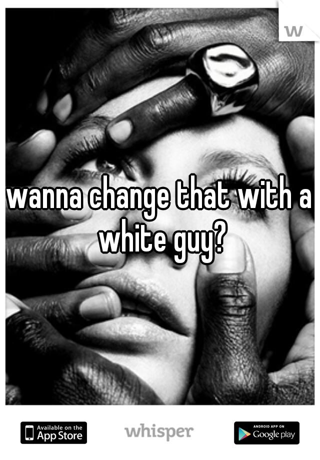 wanna change that with a white guy?