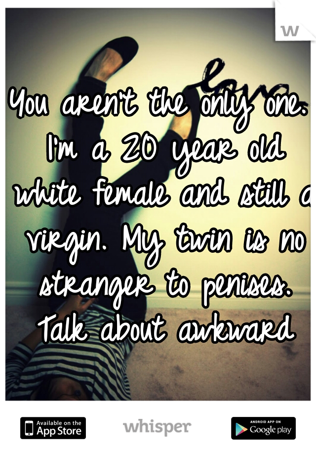 You aren't the only one. I'm a 20 year old white female and still a virgin. My twin is no stranger to penises. Talk about awkward