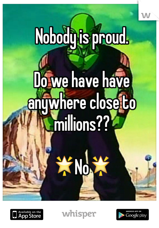 Nobody is proud.  Do we have have anywhere close to millions??  🌟No🌟