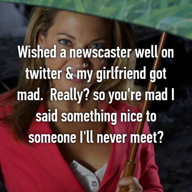 Wished a newscaster well on twitter & my girlfriend got mad.  Really? so you're mad I said something nice to someone I'll never meet?