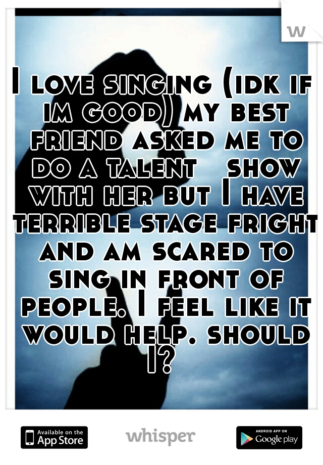 I love singing (idk if im good) my best friend asked me to do a talent