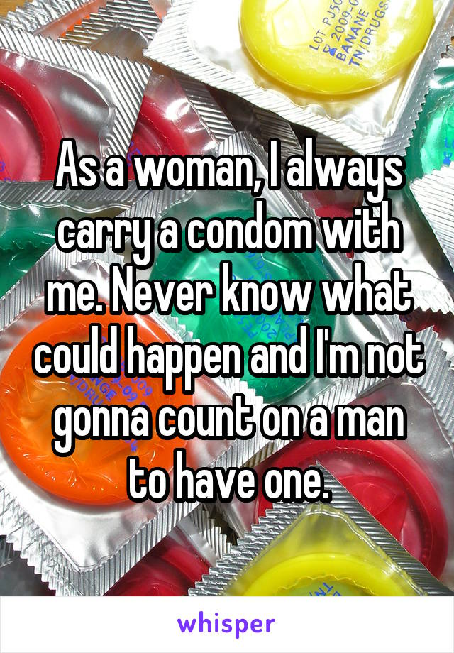 As a woman, I always carry a condom with me. Never know what could happen and I'm not gonna count on a man to have one.
