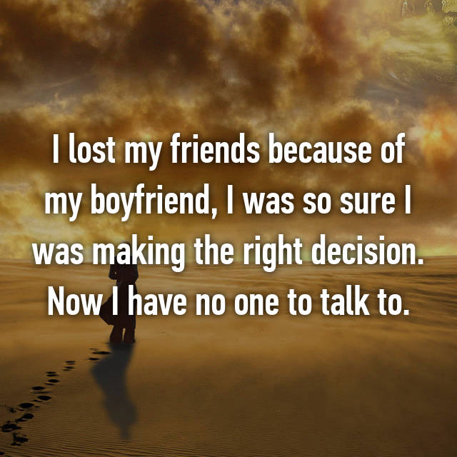 I lost my friends because of my boyfriend, I was so sure I was making the right decision. Now I have no one to talk to.