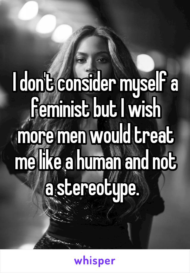 I don't consider myself a feminist but I wish more men would treat me like a human and not a stereotype.