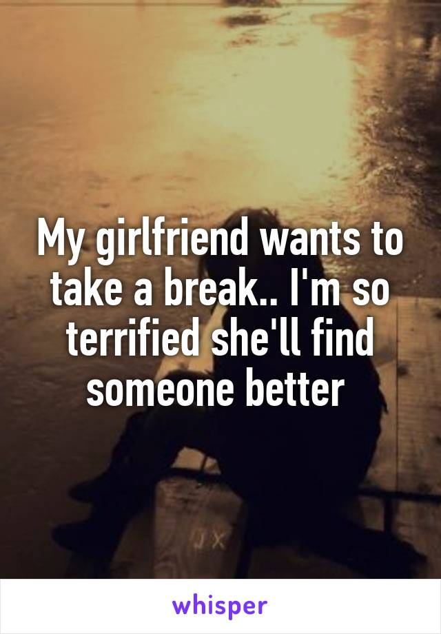 My girlfriend wants to take a break.. I'm so terrified she'll find someone better