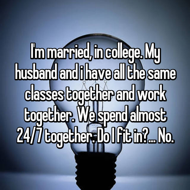 I'm married, in college. My husband and i have all the same classes together and work together. We spend almost 24/7 together. Do I fit in?... No.
