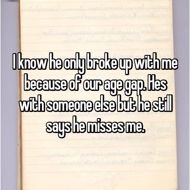 I know he only broke up with me because of our age gap. Hes with someone else but he still says he misses me.