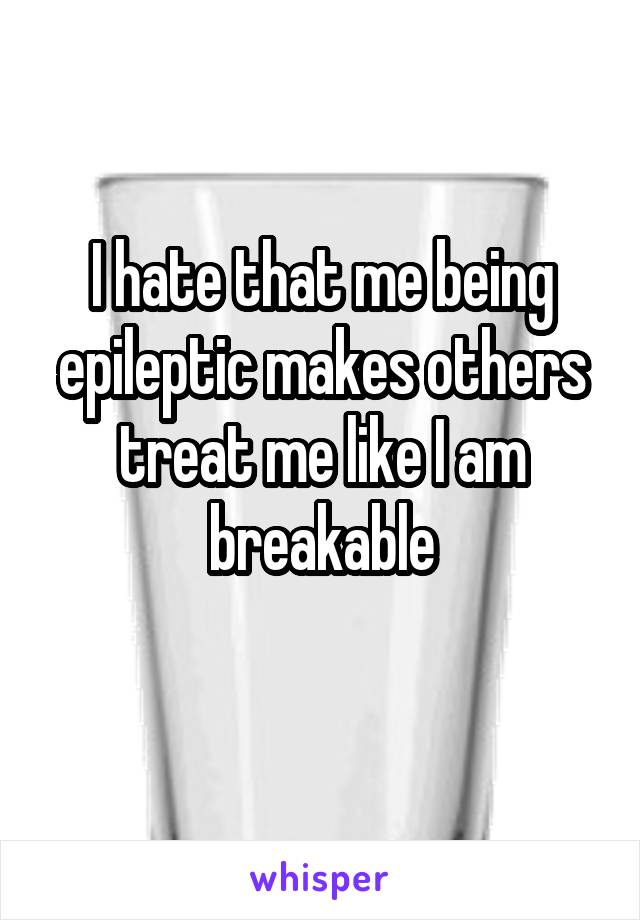 I hate that me being epileptic makes others treat me like I am breakable