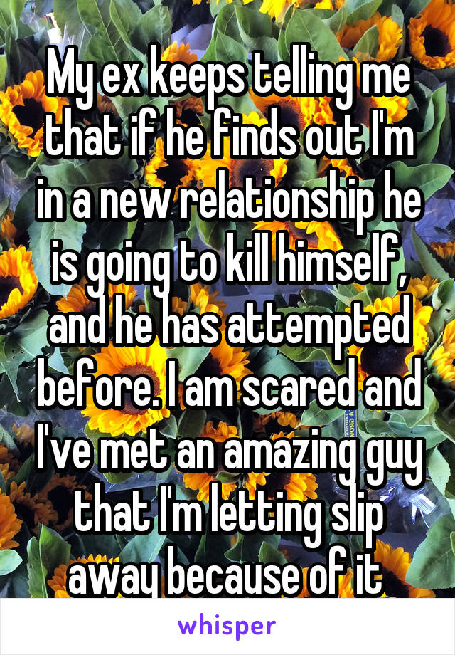 My ex keeps telling me that if he finds out I'm in a new relationship he is going to kill himself, and he has attempted before. I am scared and I've met an amazing guy that I'm letting slip away because of it