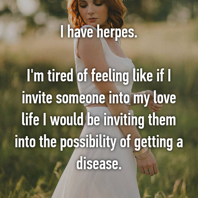 I have herpes.  I'm tired of feeling like if I invite someone into my love life I would be inviting them into the possibility of getting a disease.