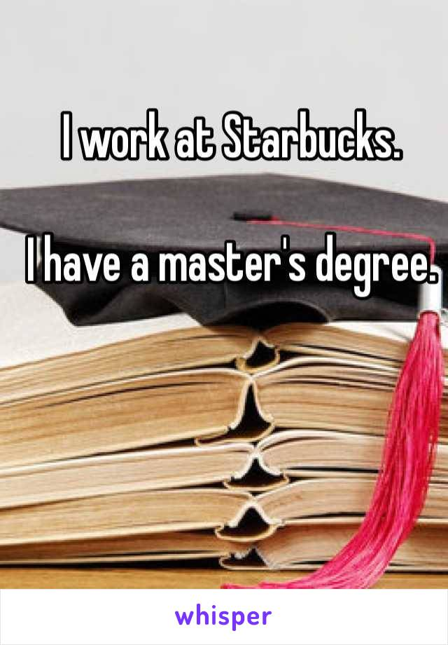 I work at Starbucks.   I have a master's degree.