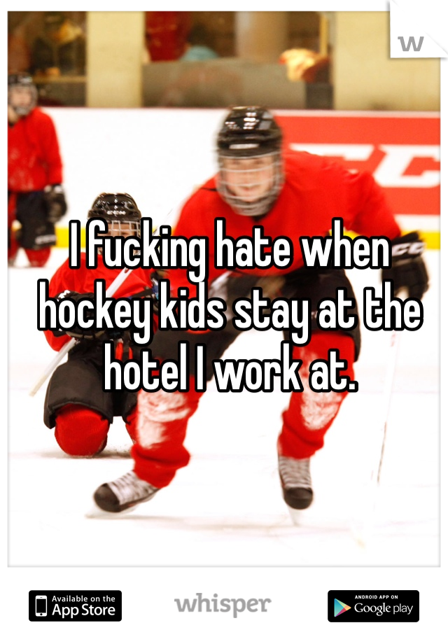 I fucking hate when hockey kids stay at the hotel I work at.